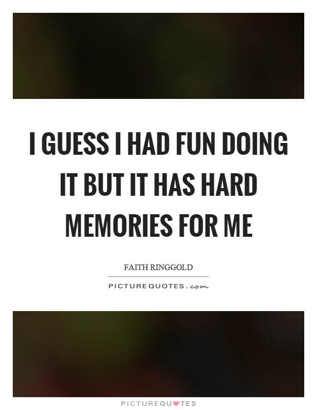 I guess I had fun doing it but it has hard memories for me Picture Quote #1