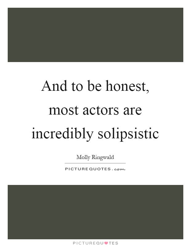 And to be honest, most actors are incredibly solipsistic Picture Quote #1