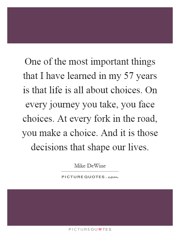 One of the most important things that I have learned in my 57 years is that life is all about choices. On every journey you take, you face choices. At every fork in the road, you make a choice. And it is those decisions that shape our lives Picture Quote #1