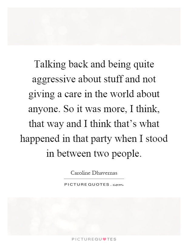 Talking back and being quite aggressive about stuff and not giving a care in the world about anyone. So it was more, I think, that way and I think that's what happened in that party when I stood in between two people Picture Quote #1