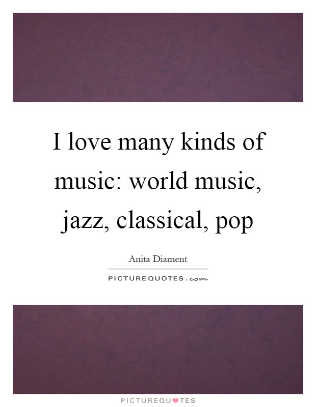 I love many kinds of music: world music, jazz, classical, pop Picture Quote #1