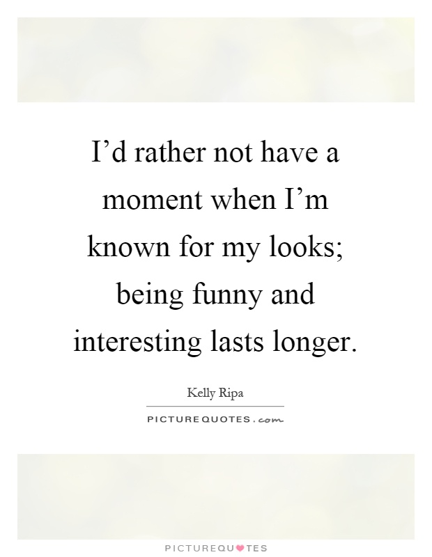 I'd rather not have a moment when I'm known for my looks; being funny and interesting lasts longer Picture Quote #1