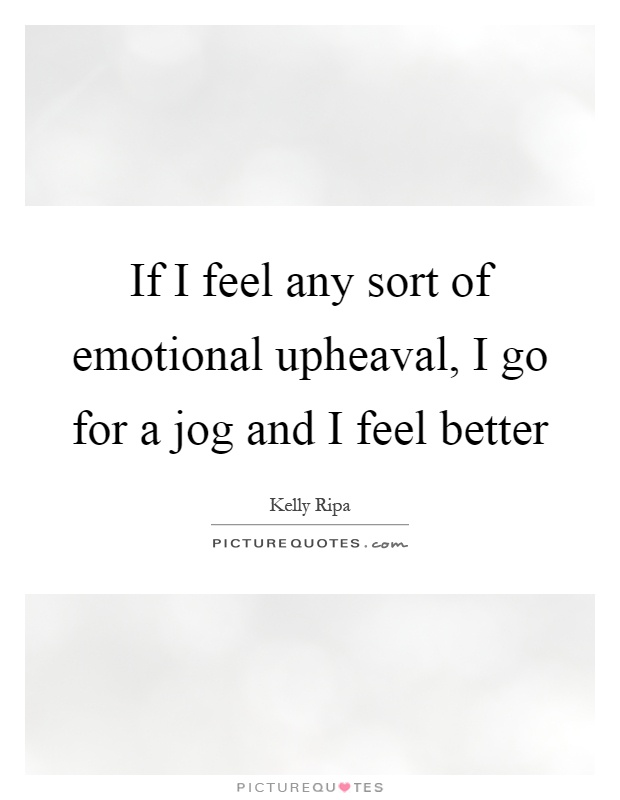 If I feel any sort of emotional upheaval, I go for a jog and I feel better Picture Quote #1