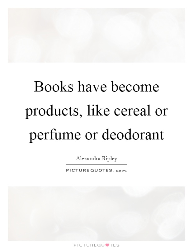 Books have become products, like cereal or perfume or deodorant Picture Quote #1