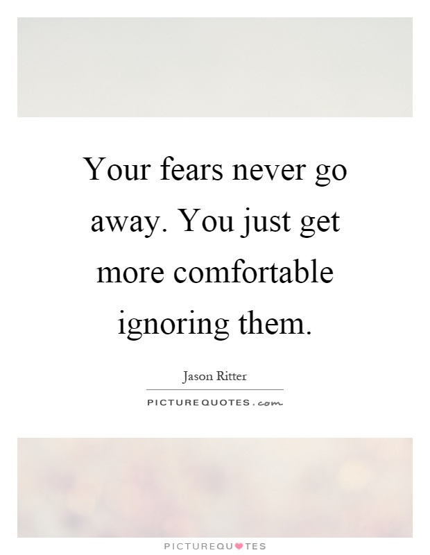Your fears never go away. You just get more comfortable ignoring them Picture Quote #1