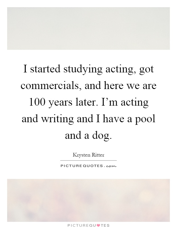 I started studying acting, got commercials, and here we are 100 years later. I'm acting and writing and I have a pool and a dog Picture Quote #1