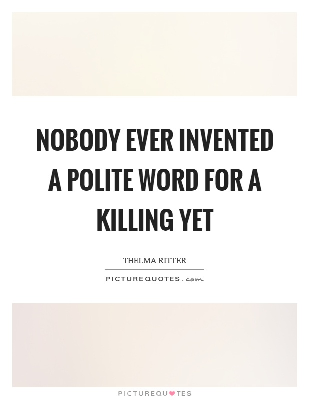 Nobody ever invented a polite word for a killing yet Picture Quote #1