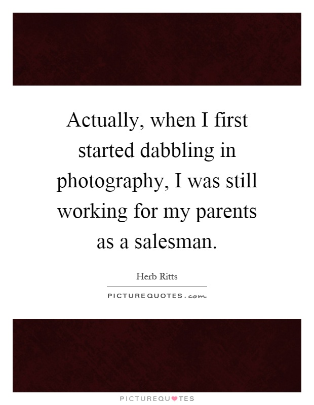 Actually, when I first started dabbling in photography, I was still working for my parents as a salesman Picture Quote #1