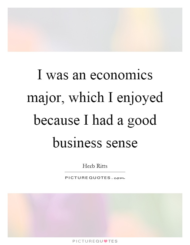 I was an economics major, which I enjoyed because I had a good business sense Picture Quote #1