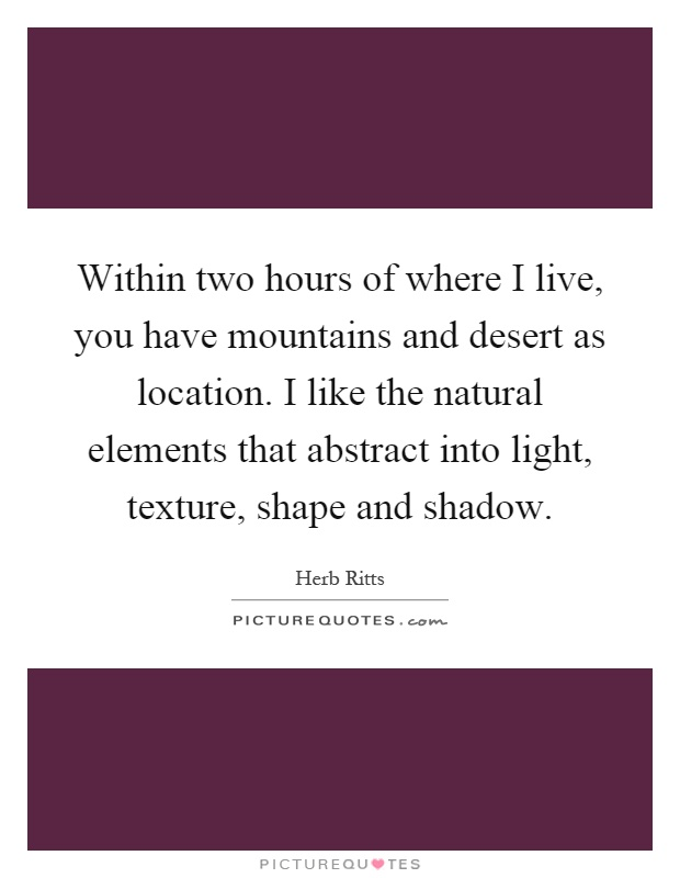 Within two hours of where I live, you have mountains and desert as location. I like the natural elements that abstract into light, texture, shape and shadow Picture Quote #1