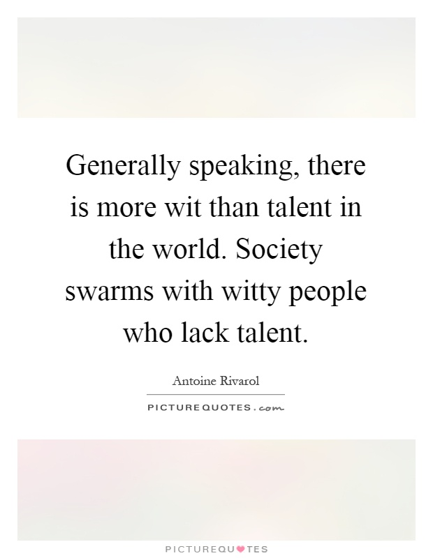 Generally speaking, there is more wit than talent in the world. Society swarms with witty people who lack talent Picture Quote #1