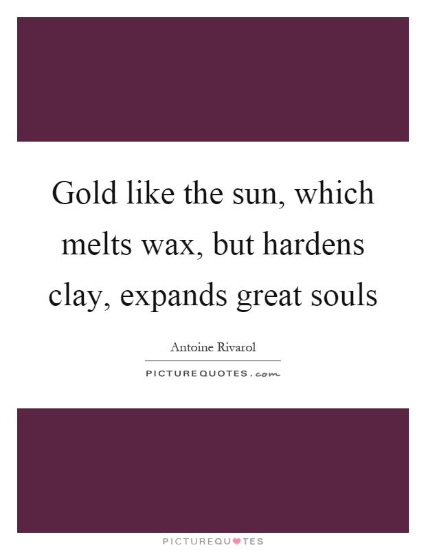 Gold like the sun, which melts wax, but hardens clay, expands great souls Picture Quote #1