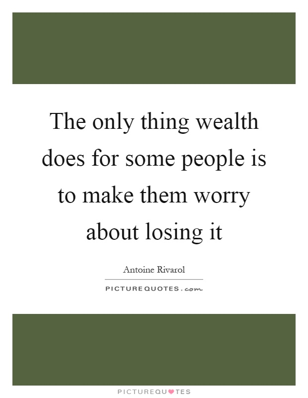 The only thing wealth does for some people is to make them worry about losing it Picture Quote #1