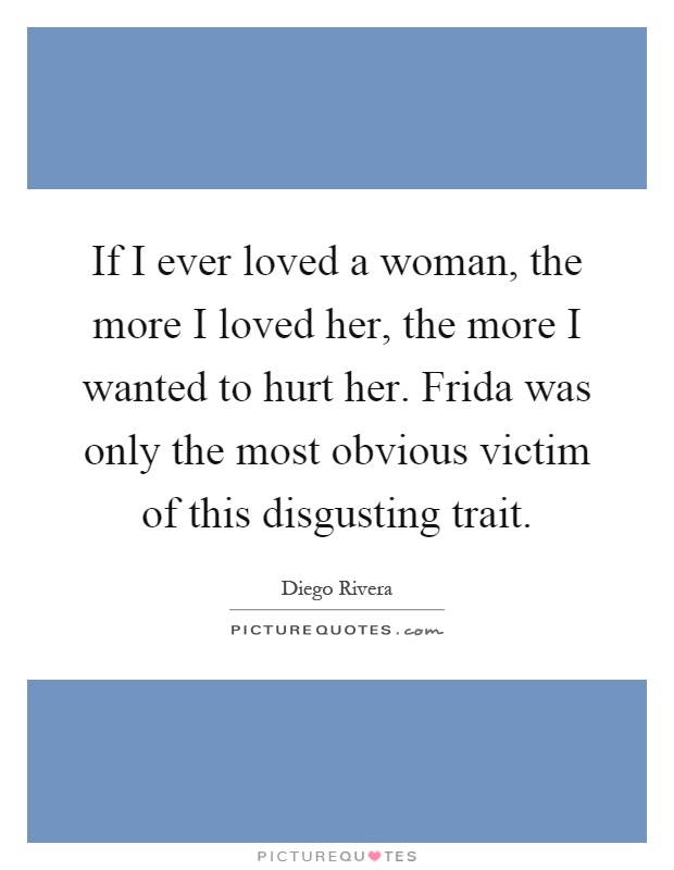 If I ever loved a woman, the more I loved her, the more I wanted to hurt her. Frida was only the most obvious victim of this disgusting trait Picture Quote #1