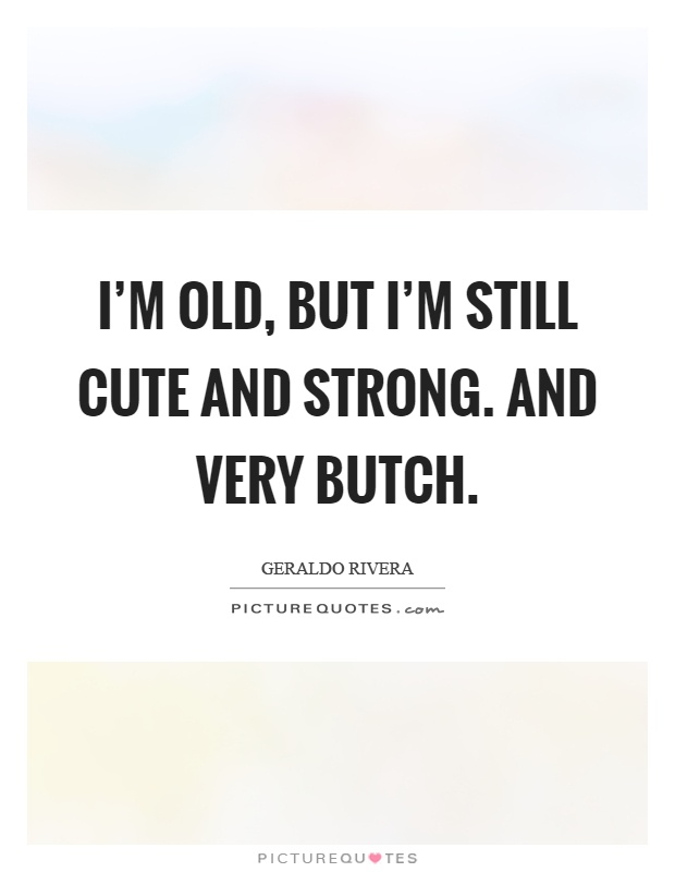 I'm old, but I'm still cute and strong. And very butch Picture Quote #1