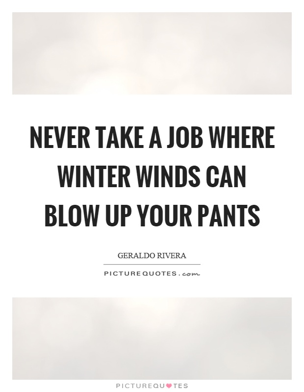 Never take a job where winter winds can blow up your pants Picture Quote #1