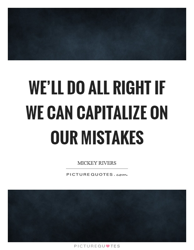 We'll do all right if we can capitalize on our mistakes Picture Quote #1