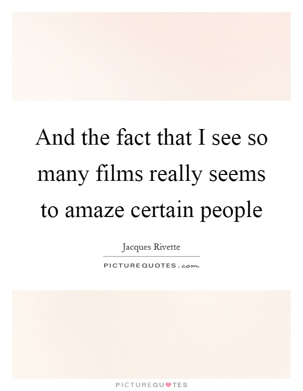 And the fact that I see so many films really seems to amaze certain people Picture Quote #1