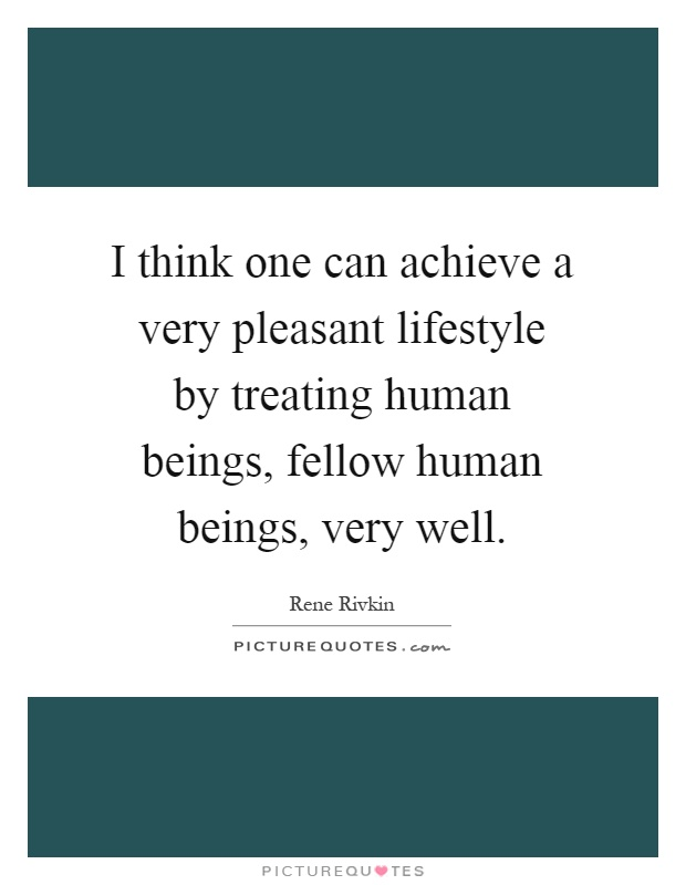 I think one can achieve a very pleasant lifestyle by treating human beings, fellow human beings, very well Picture Quote #1