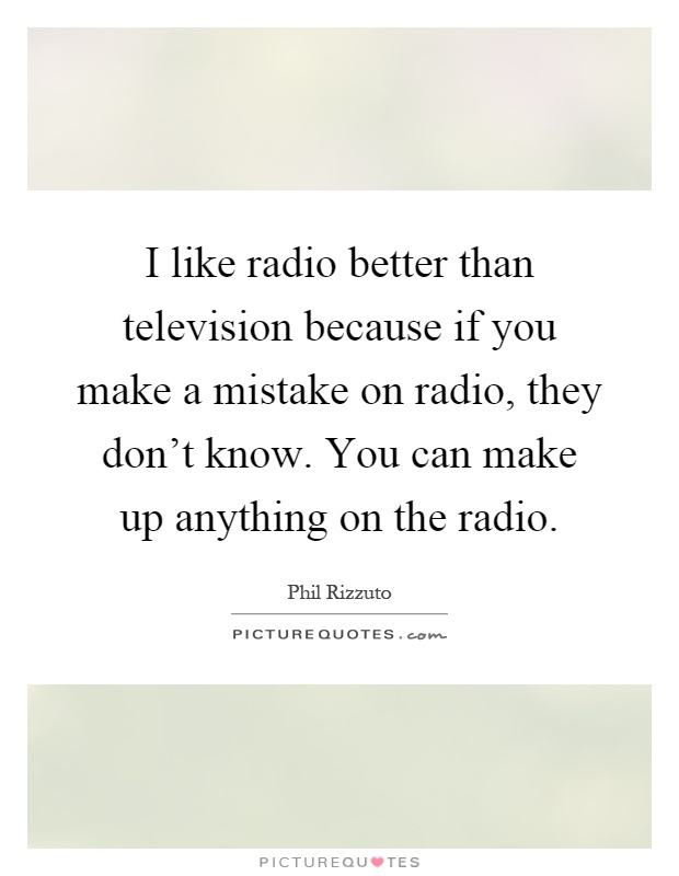 I like radio better than television because if you make a mistake on radio, they don't know. You can make up anything on the radio Picture Quote #1
