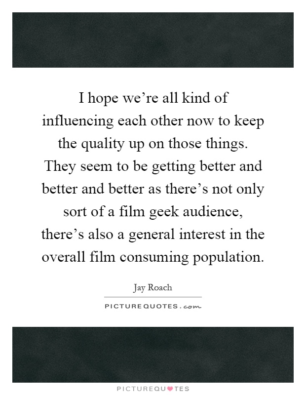 I hope we're all kind of influencing each other now to keep the quality up on those things. They seem to be getting better and better and better as there's not only sort of a film geek audience, there's also a general interest in the overall film consuming population Picture Quote #1