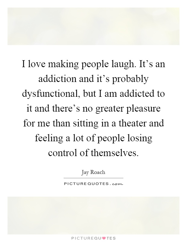 I love making people laugh. It's an addiction and it's probably dysfunctional, but I am addicted to it and there's no greater pleasure for me than sitting in a theater and feeling a lot of people losing control of themselves Picture Quote #1