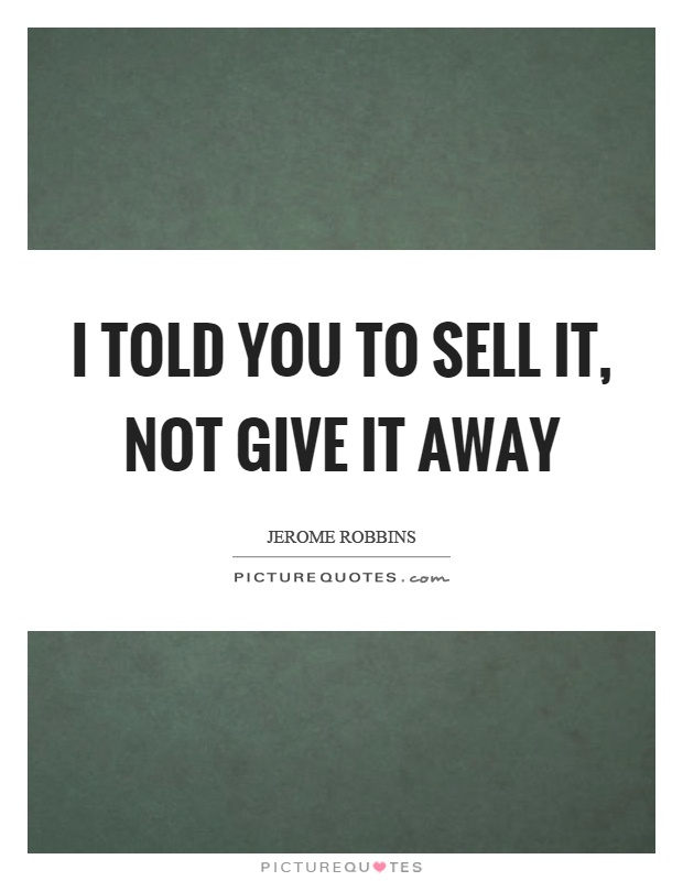 I told you to sell it, not give it away Picture Quote #1
