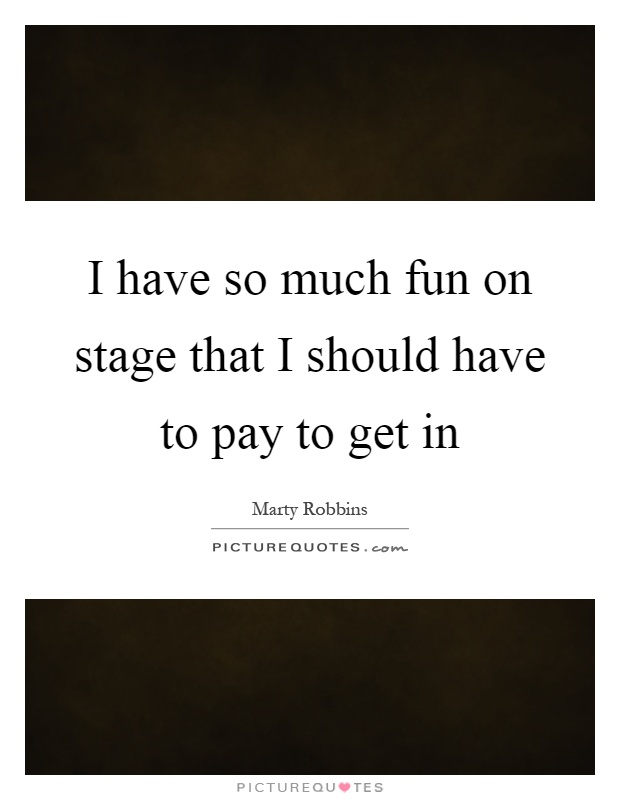 I have so much fun on stage that I should have to pay to get in Picture Quote #1
