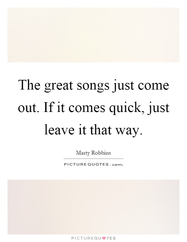 The great songs just come out. If it comes quick, just leave it that way Picture Quote #1
