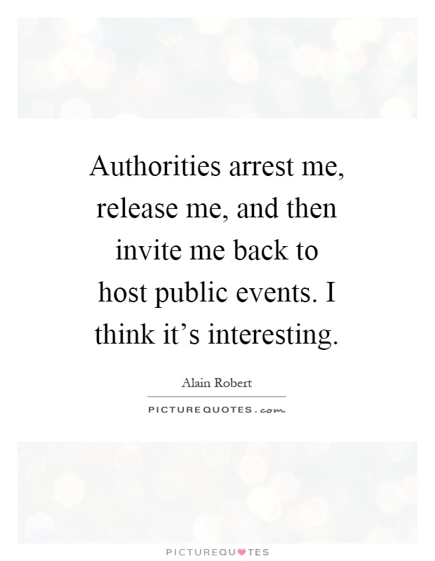 Authorities arrest me, release me, and then invite me back to host public events. I think it's interesting Picture Quote #1