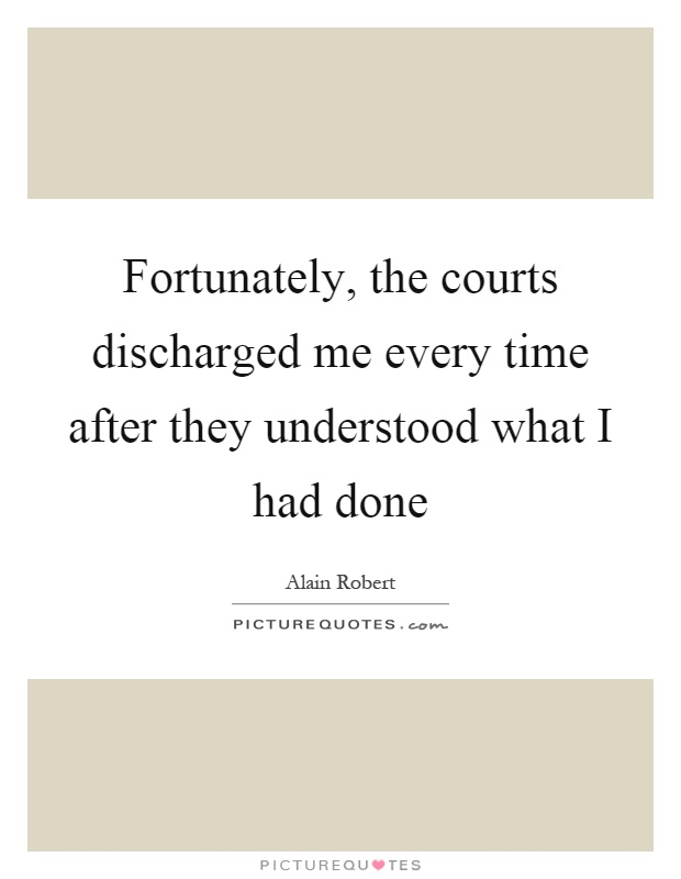 Fortunately, the courts discharged me every time after they understood what I had done Picture Quote #1