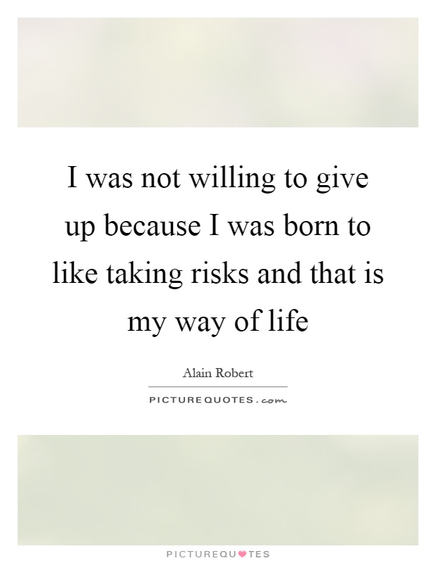 I was not willing to give up because I was born to like taking risks and that is my way of life Picture Quote #1