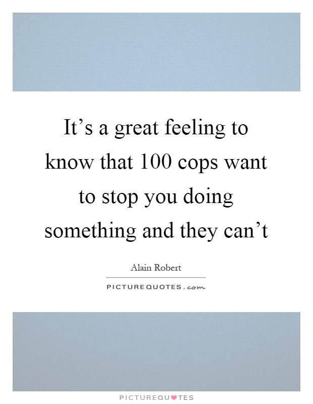 It's a great feeling to know that 100 cops want to stop you doing something and they can't Picture Quote #1
