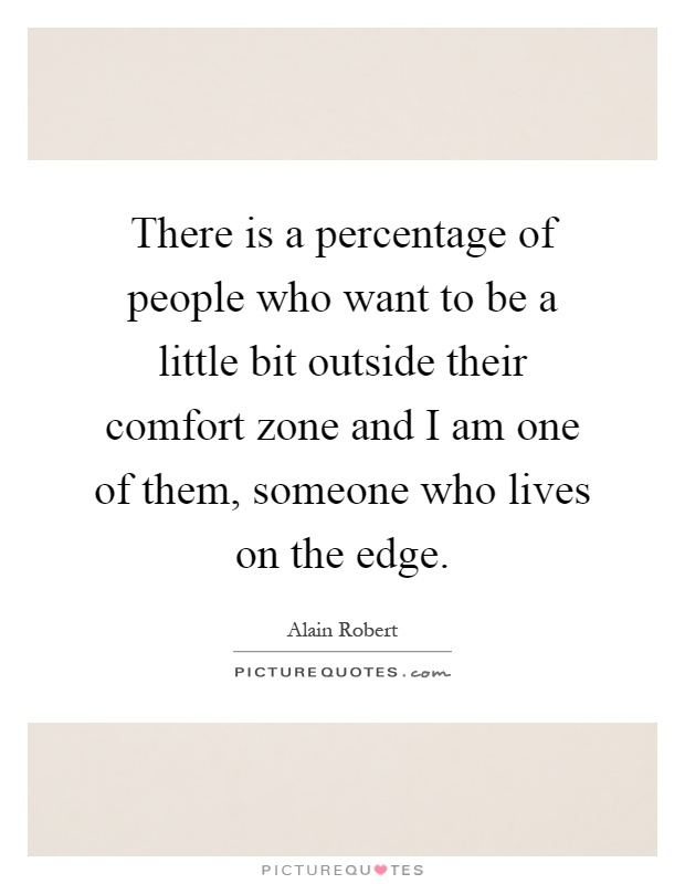 There is a percentage of people who want to be a little bit outside their comfort zone and I am one of them, someone who lives on the edge Picture Quote #1