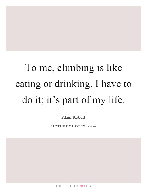 To me, climbing is like eating or drinking. I have to do it; it's part of my life Picture Quote #1