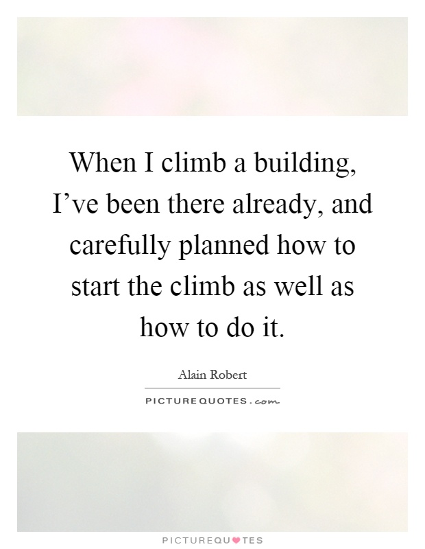 When I climb a building, I've been there already, and carefully planned how to start the climb as well as how to do it Picture Quote #1