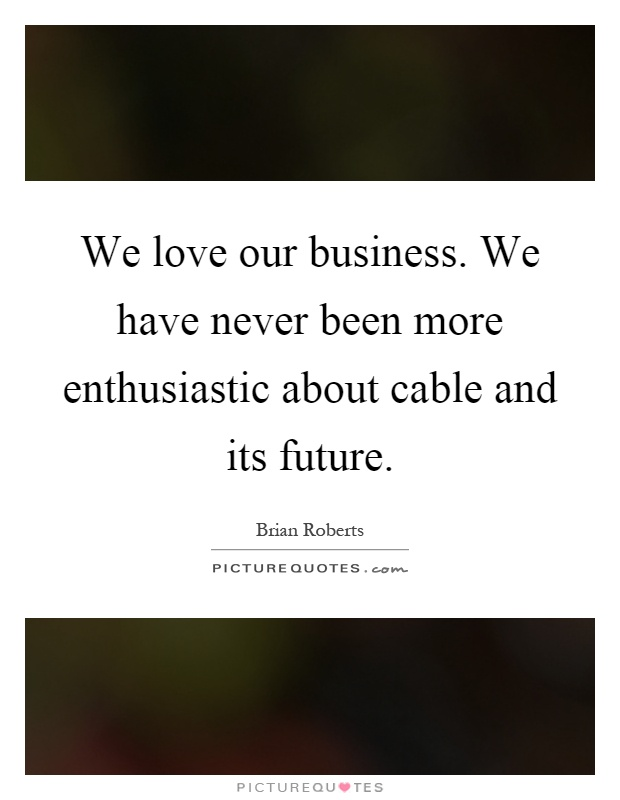 We love our business. We have never been more enthusiastic about cable and its future Picture Quote #1