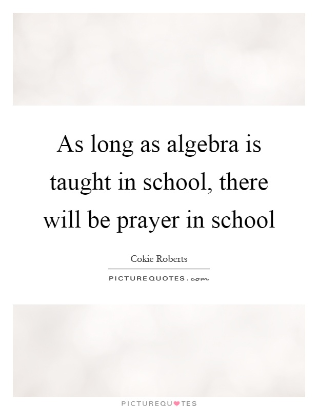 As long as algebra is taught in school, there will be prayer in school Picture Quote #1