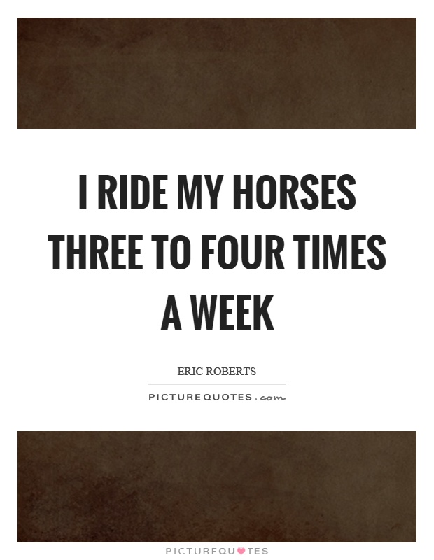 I ride my horses three to four times a week Picture Quote #1