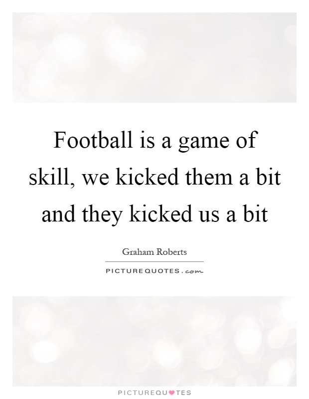 Football is a game of skill, we kicked them a bit and they kicked us a bit Picture Quote #1