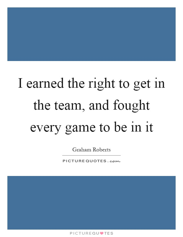 I earned the right to get in the team, and fought every game to be in it Picture Quote #1