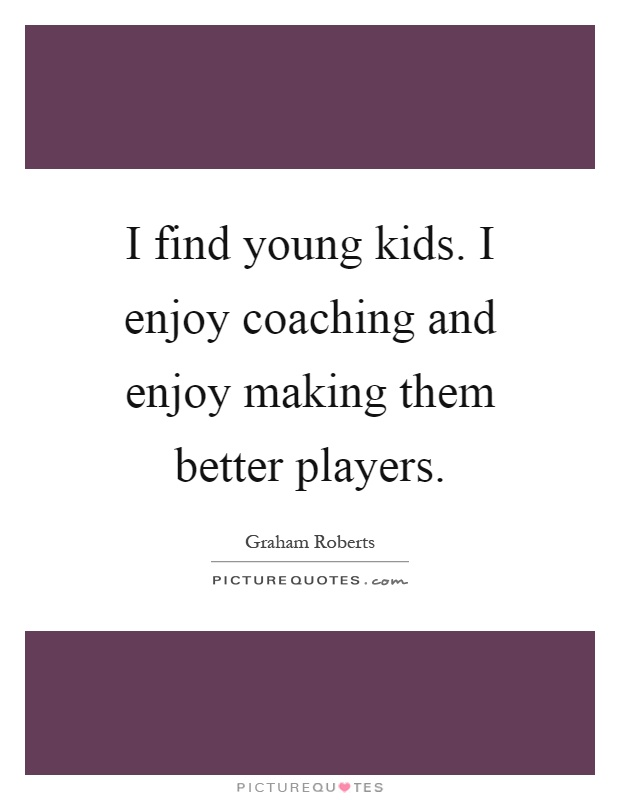 I find young kids. I enjoy coaching and enjoy making them better players Picture Quote #1