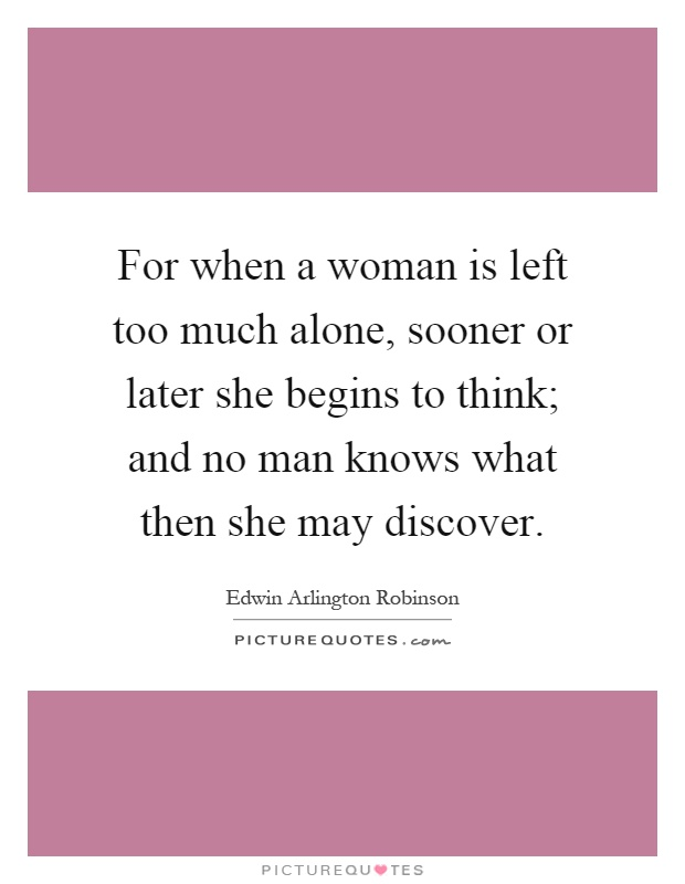 For when a woman is left too much alone, sooner or later she begins to think; and no man knows what then she may discover Picture Quote #1
