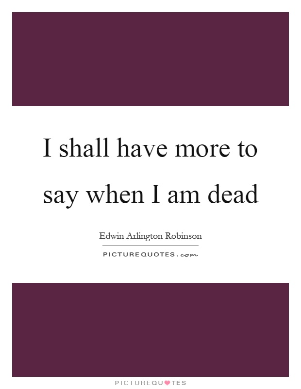 I shall have more to say when I am dead Picture Quote #1