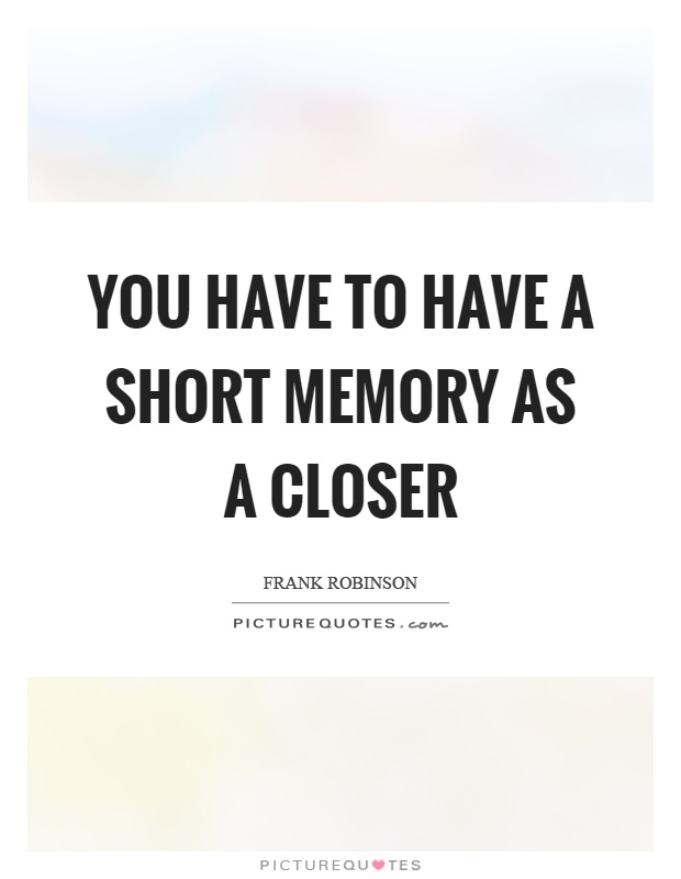 You have to have a short memory as a closer Picture Quote #1