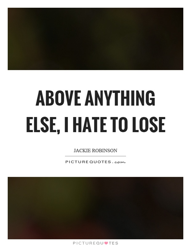 Above anything else, I hate to lose Picture Quote #1