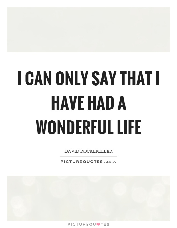 Wonderful Life Quotes Enchanting I Can Only Say That I Have Had A Wonderful Life  Picture Quotes