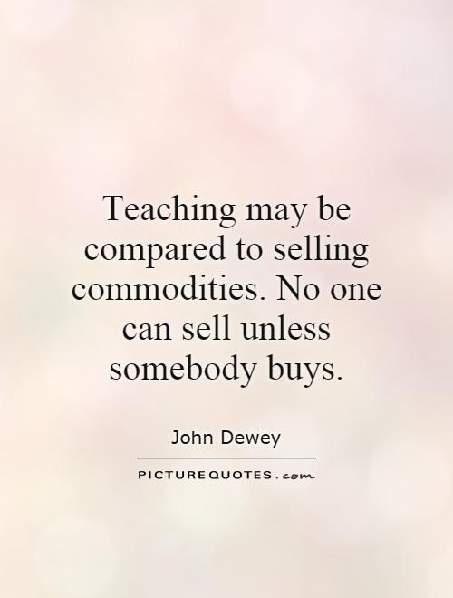 Teaching may be compared to selling commodities. No one can sell unless somebody buys Picture Quote #1