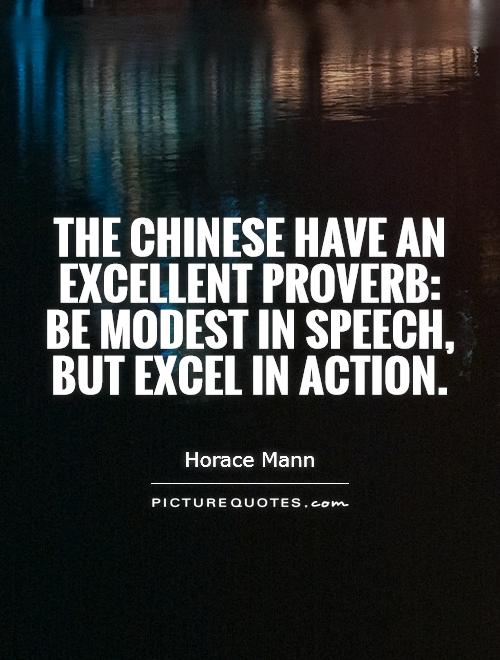 The Chinese have an excellent proverb: Be modest in speech, but excel in action Picture Quote #1
