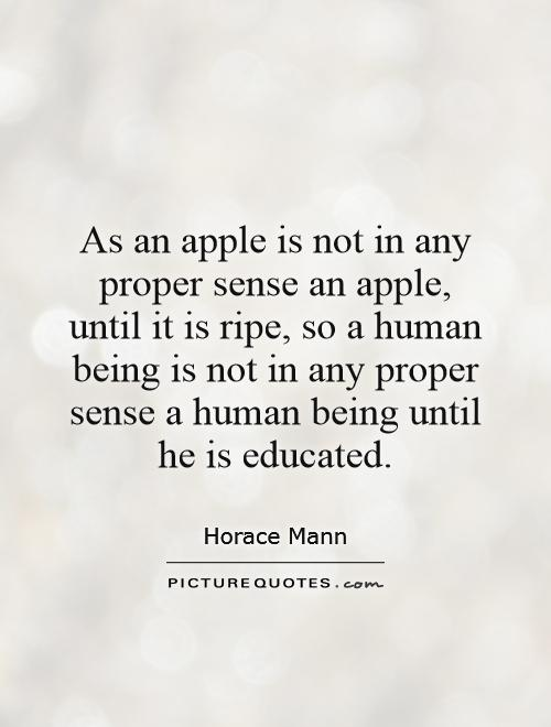 As an apple is not in any proper sense an apple, until it is ripe, so a human being is not in any proper sense a human being until he is educated Picture Quote #1